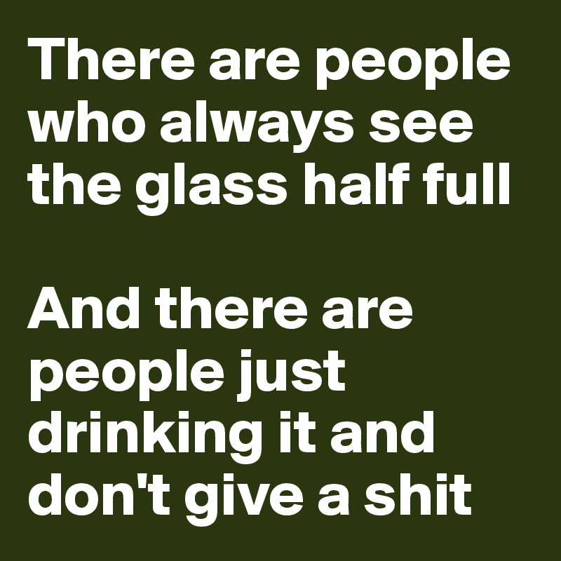 There are people who always see the glass half full  And there are people just drinking it and don't give a shit