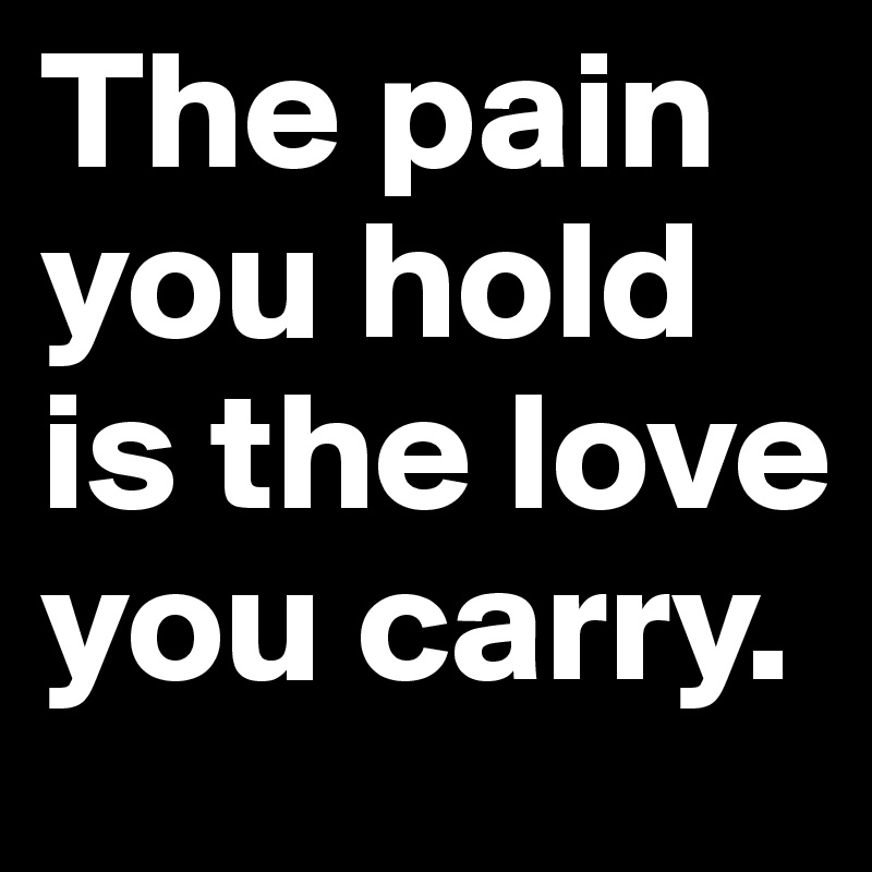 The pain you hold is the love you carry.