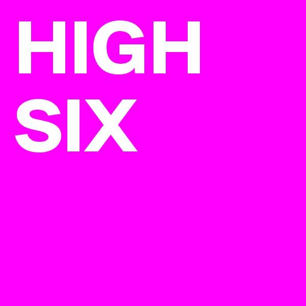 HIGH SIX