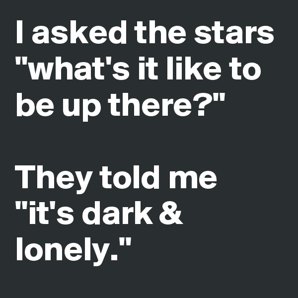 "I asked the stars ""what's it like to be up there?""   They told me ""it's dark & lonely."""