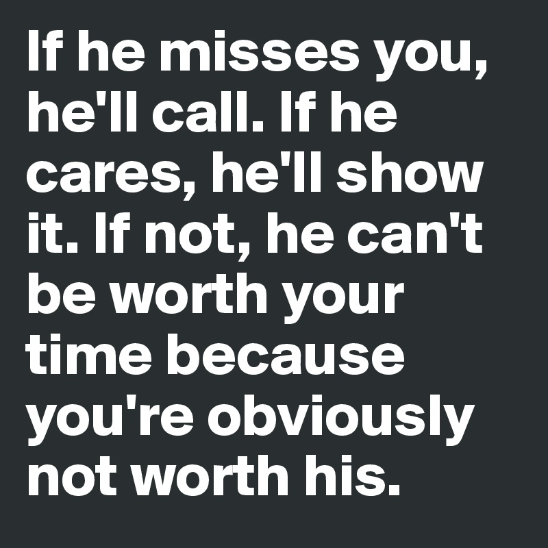 If he misses you, he'll call. If he cares, he'll show it. If not, he can't be worth your time because you're obviously not worth his.