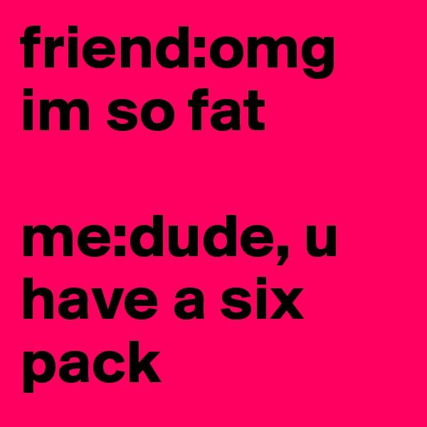 friend:omg im so fat  me:dude, u have a six pack