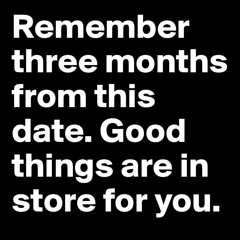Remember three months from this date  Good things are in store for