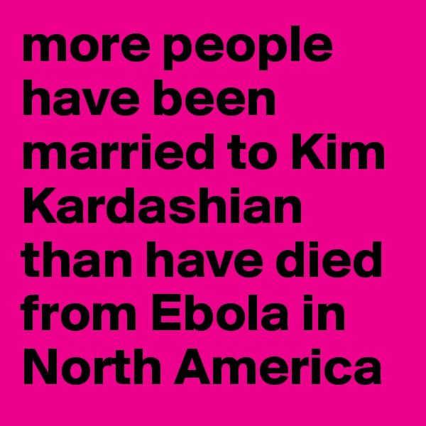 more people have been married to Kim Kardashian than have died from Ebola in North America