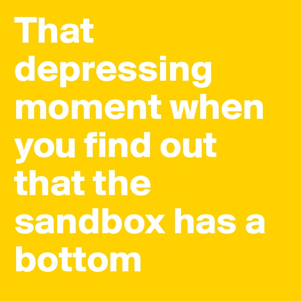 That depressing moment when you find out that the sandbox has a bottom