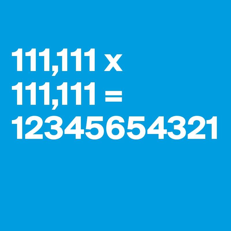 111,111 x 111,111 = 12345654321