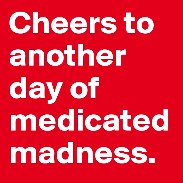 Cheers to another day of medicated madness.