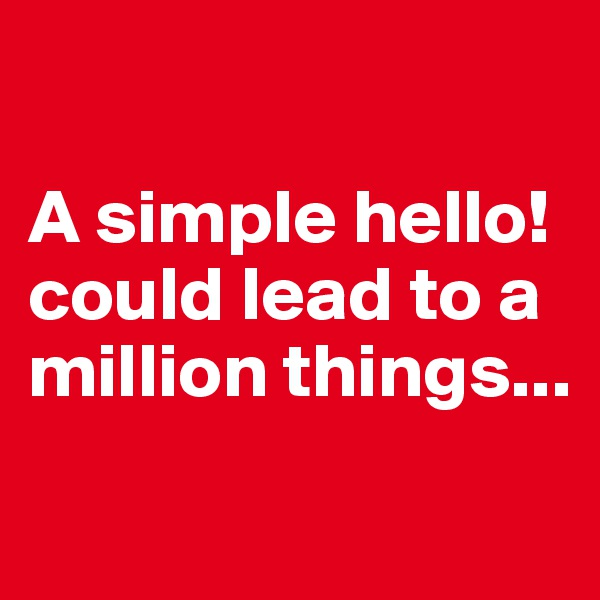 A simple hello! could lead to a million things...