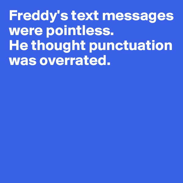 Freddy's text messages were pointless.  He thought punctuation was overrated.