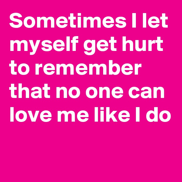 Sometimes I let myself get hurt to remember that no one can love me like I do