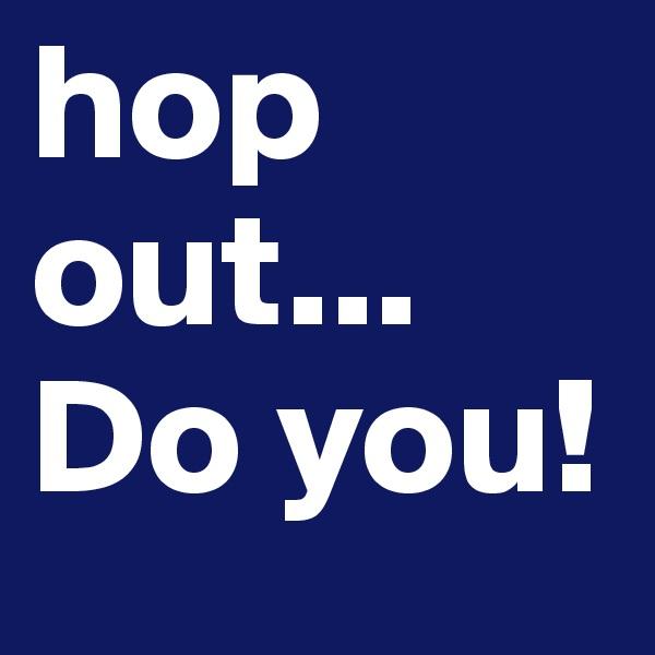hop out... Do you!