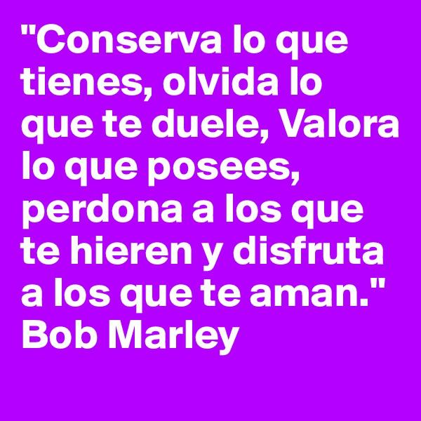"""""""Conserva lo que tienes, olvida lo que te duele, Valora lo que posees, perdona a los que te hieren y disfruta a los que te aman."""" Bob Marley"""