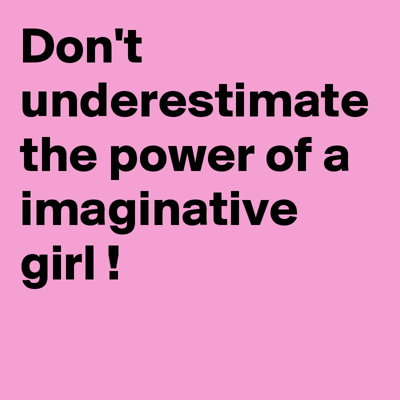 Don't underestimate the power of a imaginative girl !