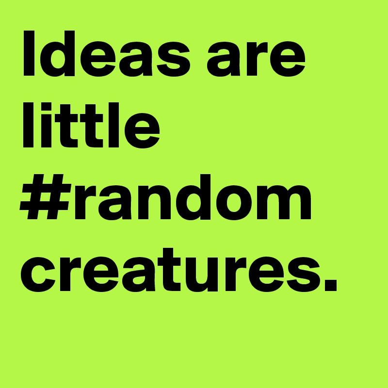 Ideas are little #random creatures.