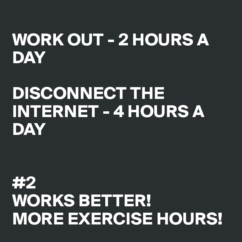 WORK OUT - 2 HOURS A DAY  DISCONNECT THE INTERNET - 4 HOURS A DAY   #2  WORKS BETTER!  MORE EXERCISE HOURS!