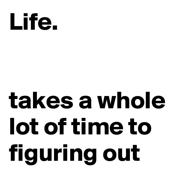 Life.   takes a whole lot of time to figuring out