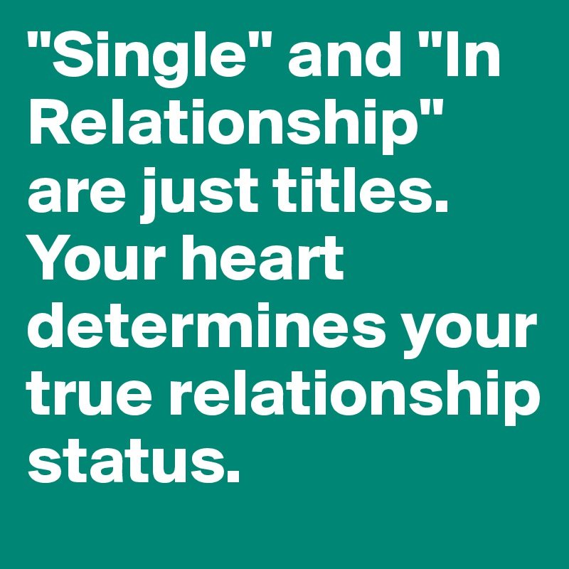 """Single"" and ""In Relationship"" are just titles. Your heart determines your true relationship status."