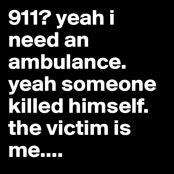911? yeah i need an ambulance. yeah someone killed himself. the victim is me....