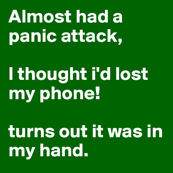 Almost had a panic attack,  I thought i'd lost my phone!  turns out it was in my hand.