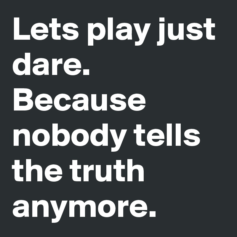 Lets play just dare. Because nobody tells the truth anymore.
