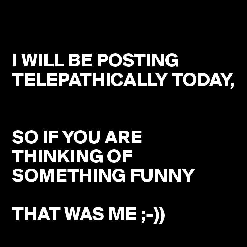 I WILL BE POSTING TELEPATHICALLY TODAY,    SO IF YOU ARE THINKING OF SOMETHING FUNNY   THAT WAS ME ;-))