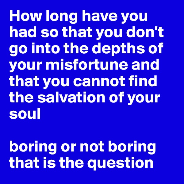 How long have you had so that you don't go into the depths of your misfortune and that you cannot find the salvation of your soul