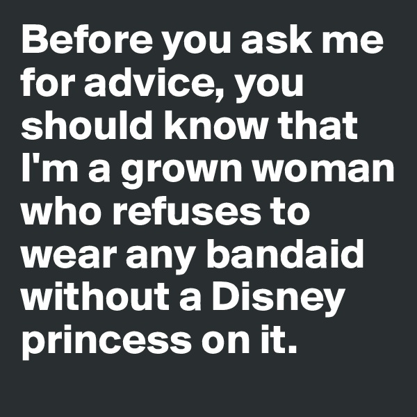 Before you ask me for advice, you should know that I'm a grown woman  who refuses to wear any bandaid without a Disney princess on it.