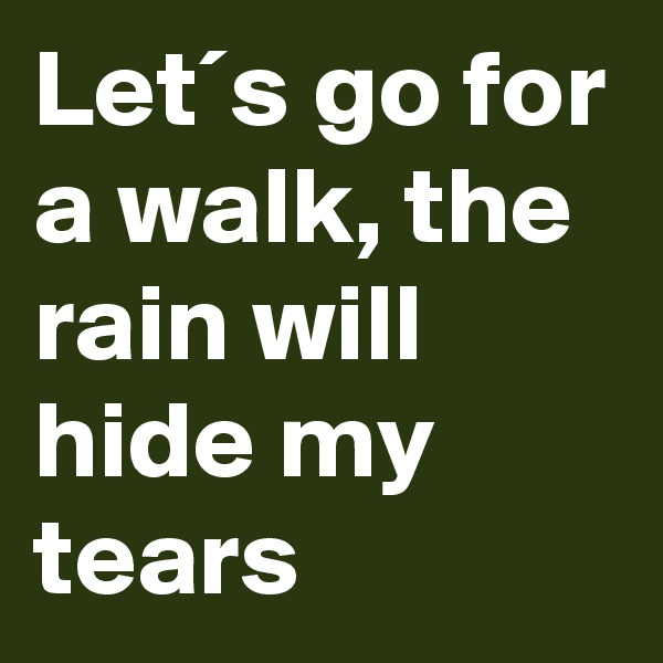 Let´s go for a walk, the rain will hide my tears
