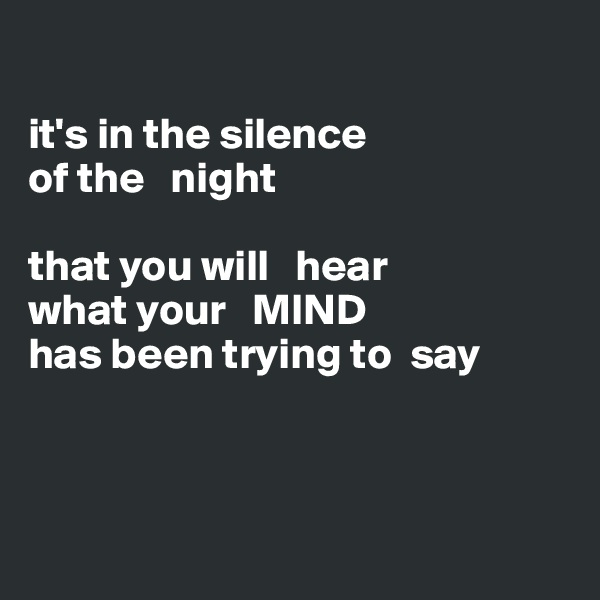 it's in the silence  of the   night   that you will   hear   what your   MIND has been trying to  say