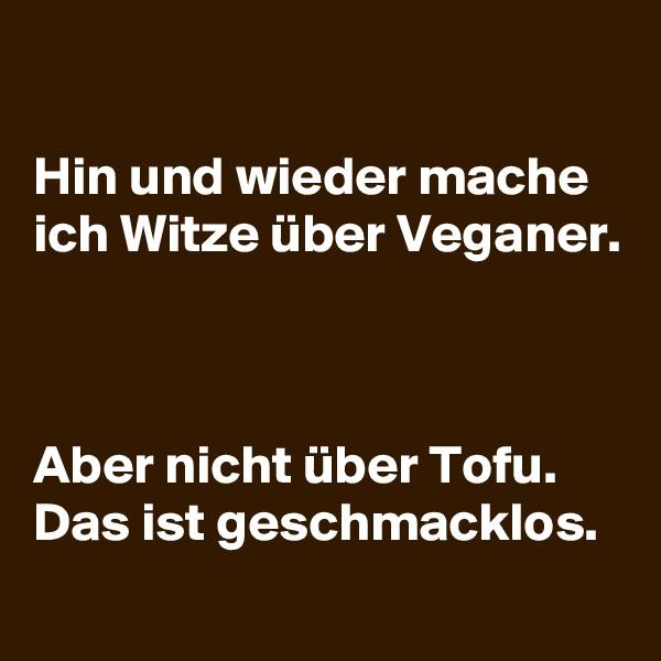 Hin und wieder mache ich Witze über Veganer.    Aber nicht über Tofu. Das ist geschmacklos.