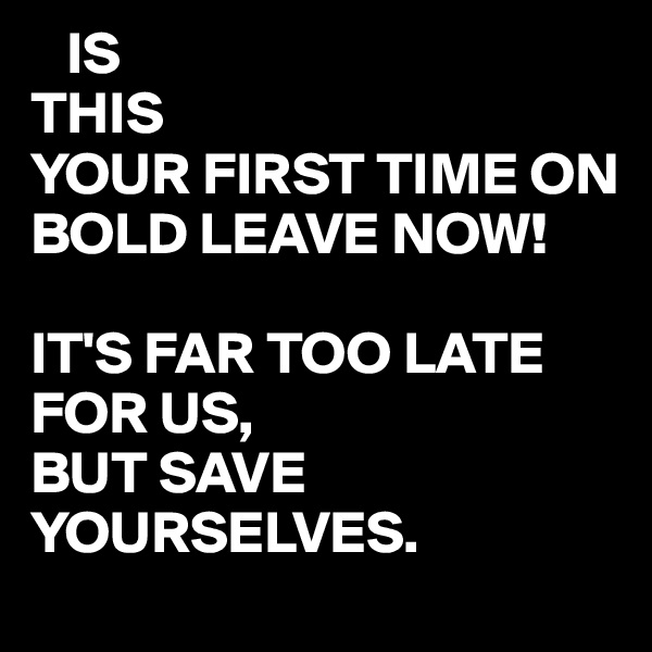 IS  THIS  YOUR FIRST TIME ON BOLD LEAVE NOW!  IT'S FAR TOO LATE FOR US, BUT SAVE YOURSELVES.