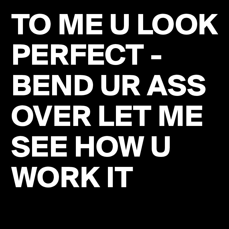 TO ME U LOOK PERFECT - BEND UR ASS OVER LET ME SEE HOW U WORK IT