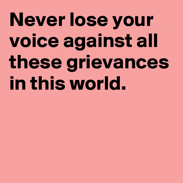 Never lose your voice against all these grievances in this world.