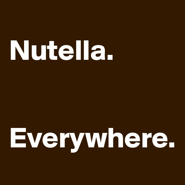 Nutella.    Everywhere.