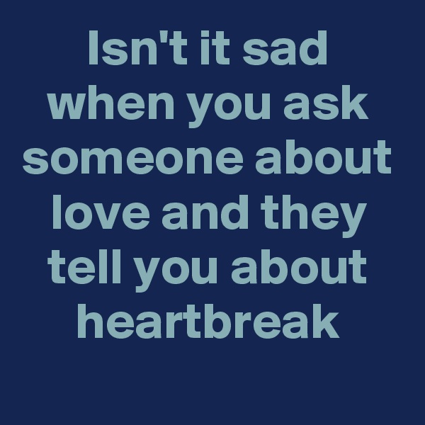 Isn't it sad when you ask someone about love and they tell you about heartbreak