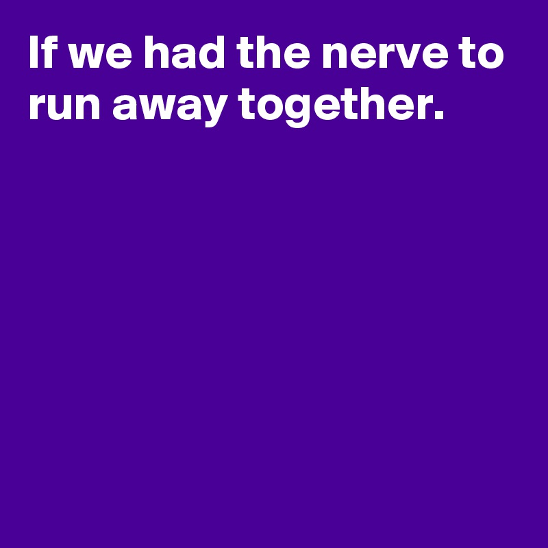 If We Had The Nerve To Run Away Together Post By Janem803 On