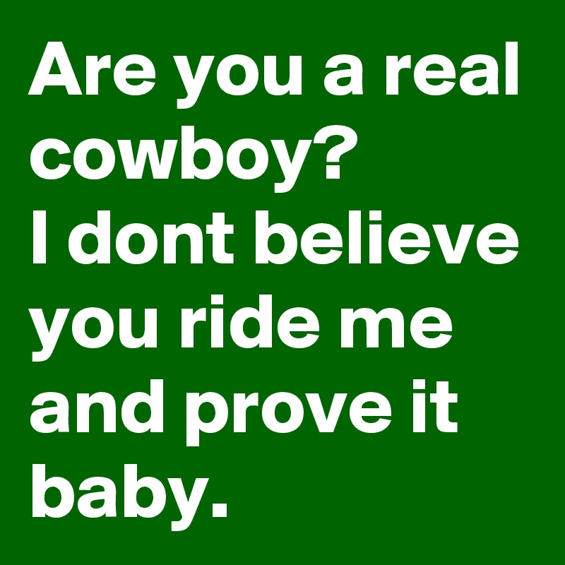 Are you a real cowboy? I dont believe you ride me and prove it baby.