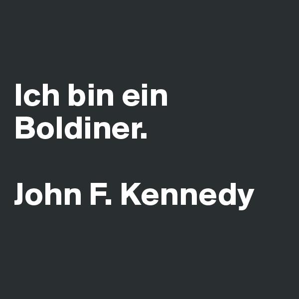 Ich bin ein Boldiner.   John F. Kennedy