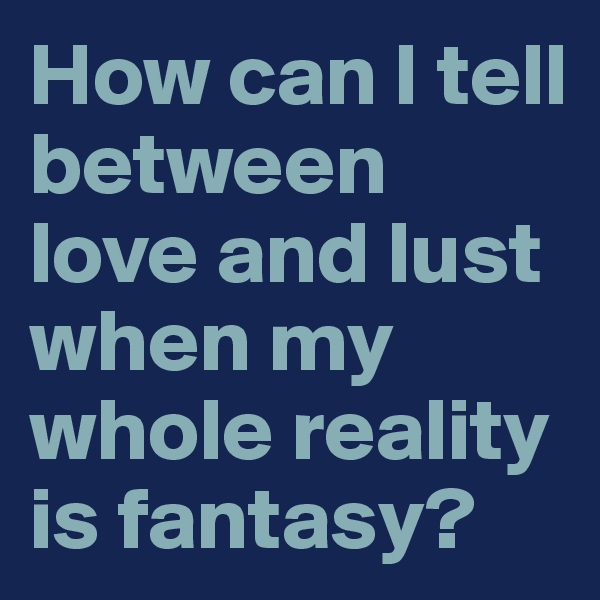 How can I tell between love and lust when my whole reality is fantasy?