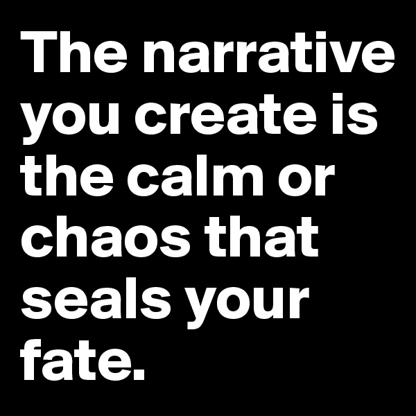 The narrative you create is the calm or chaos that seals your fate.