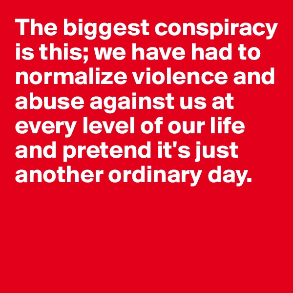 The biggest conspiracy is this; we have had to normalize violence and abuse against us at every level of our life and pretend it's just another ordinary day.