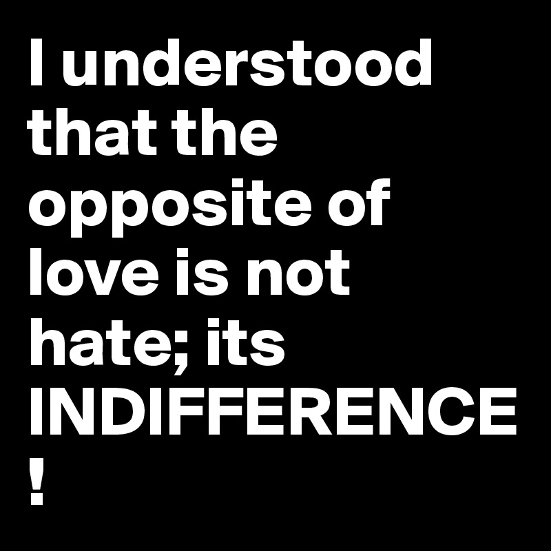 I understood that the opposite of love is not hate; its INDIFFERENCE!