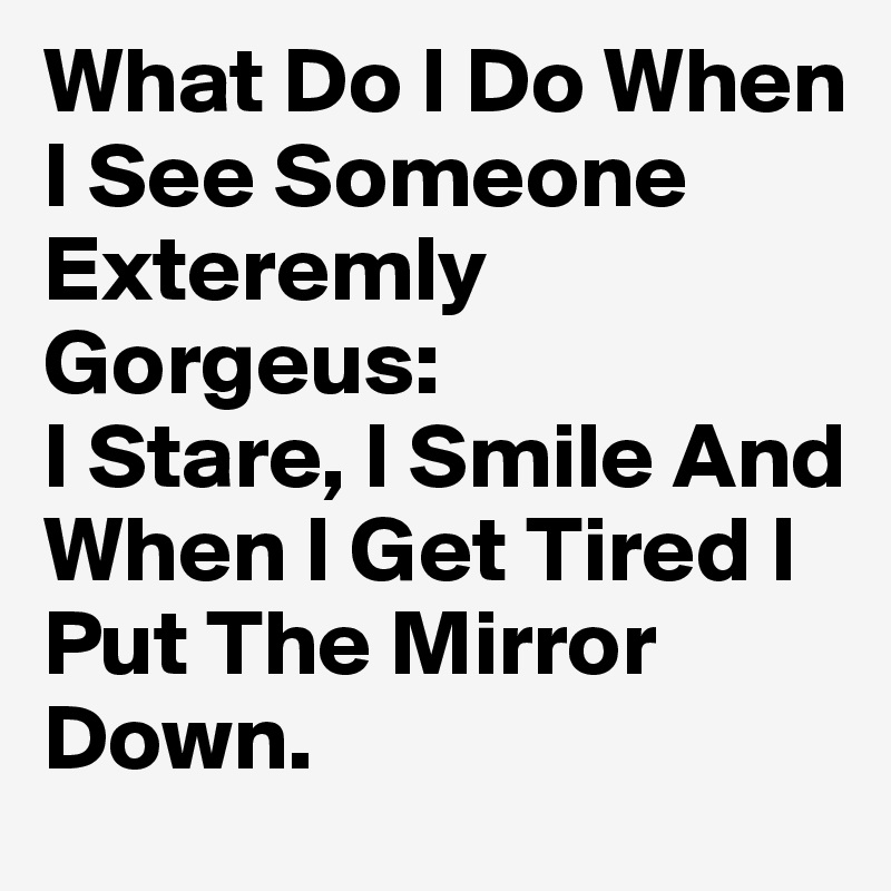 What Do I Do When I See Someone Exteremly Gorgeus:  I Stare, I Smile And When I Get Tired I Put The Mirror Down.