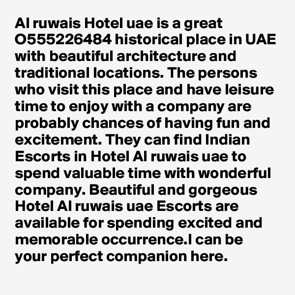 Al ruwais Hotel uae is a great O555226484 historical place in UAE with beautiful architecture and traditional locations. The persons who visit this place and have leisure time to enjoy with a company are probably chances of having fun and excitement. They can find Indian Escorts in Hotel Al ruwais uae to spend valuable time with wonderful company. Beautiful and gorgeous Hotel Al ruwais uae Escorts are available for spending excited and memorable occurrence.I can be your perfect companion here.