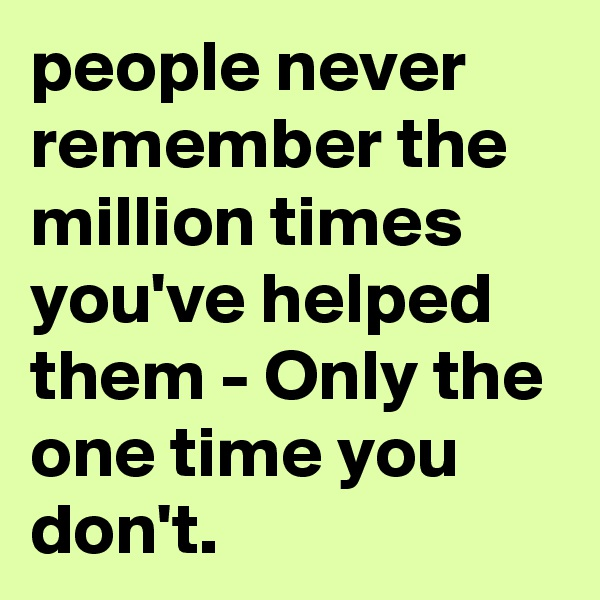 people never remember the million times you've helped them - Only the one time you don't.