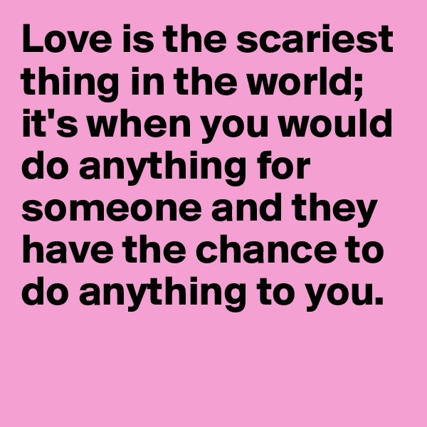Love is the scariest thing in the world; it's when you would do anything for someone and they have the chance to do anything to you.