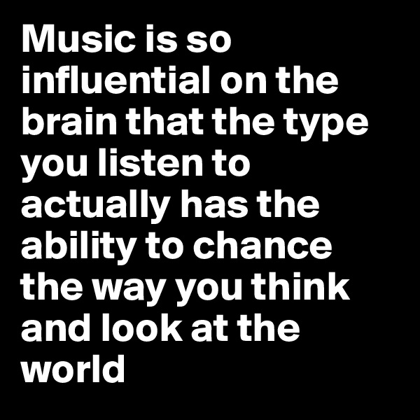 Music is so influential on the brain that the type you listen to actually has the ability to chance the way you think and look at the world