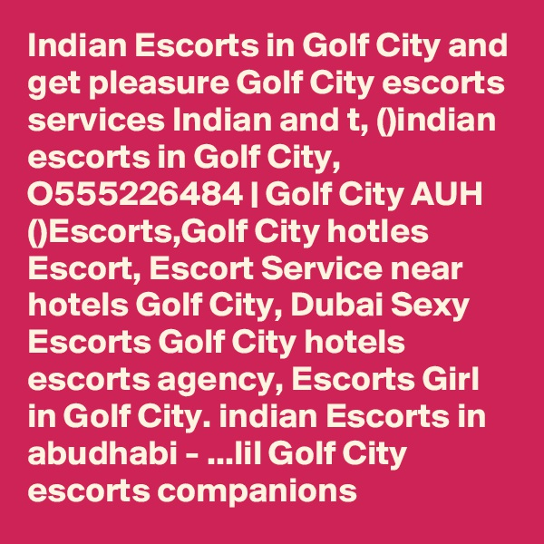Indian Escorts in Golf City and get pleasure Golf City escorts services Indian and t, ()indian escorts in Golf City, O555226484   Golf City AUH ()Escorts,Golf City hotles Escort, Escort Service near hotels Golf City, Dubai Sexy Escorts Golf City hotels escorts agency, Escorts Girl in Golf City. indian Escorts in abudhabi - ...lil Golf City escorts companions