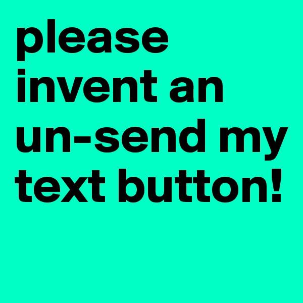 please invent an un-send my text button!