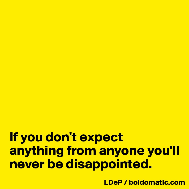 If You Dont Expect Anything From Anyone Youll Never Be